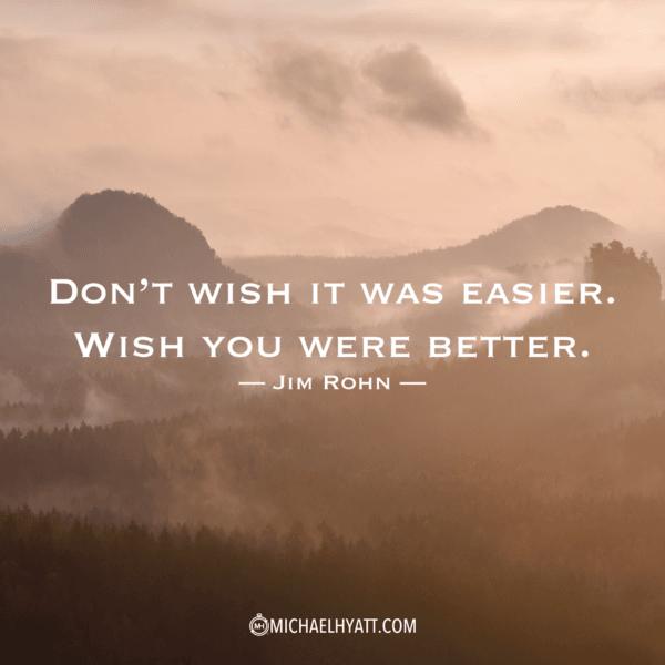 """Don't wish it was easier, wish you were better."" Jim Rohn"