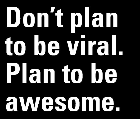 Don't plan to be viral, plan to be awesome!